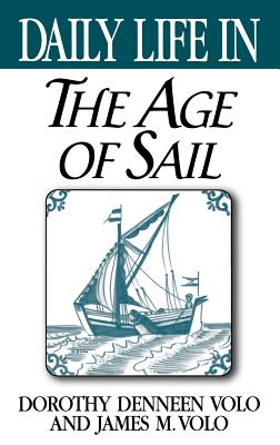 Daily Life in the Age of Sail - Volo, Dorothy, and Volo, James M