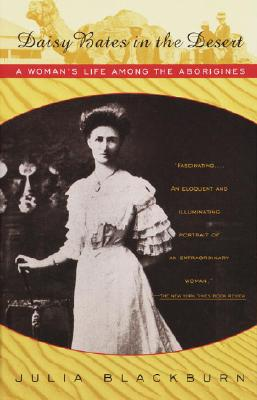Daisy Bates in the Desert: A Woman's Life Among the Aborigines - Blackburn, Julia