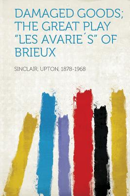 "Damaged Goods; The Great Play ""les Avarie?s"" of Brieux - Sinclair, Upton"
