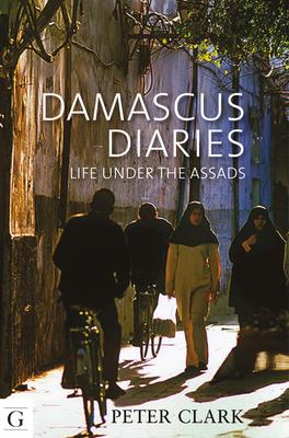 Damascus Diaries: Life Under the Assads - Clark, Peter, Professor