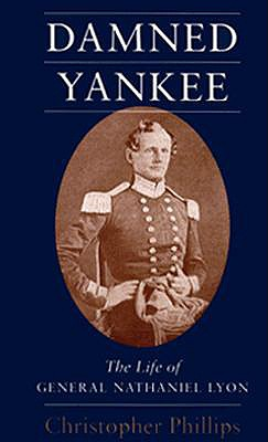 Damned Yankee: The Life of General Nathaniel Lyon - Phillips, Christopher