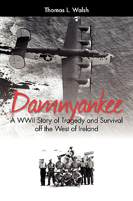 Damnyankee: A WWII Story of Tragedy and Survival Off the West of Ireland - Walsh, Thomas L