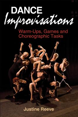 Dance Improvisations: Warm-Ups, Games and Choreographic Tasks - Reeve, Justine