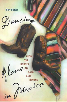 Dancing Alone in Mexico: From the Border to Baja and Beyond - Butler, Ron, Jr.