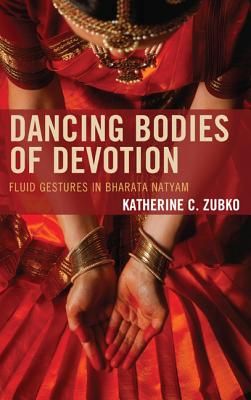 Dancing Bodies of Devotion: Fluid Gestures in Bharata Natyam - Zubko, Katherine C.