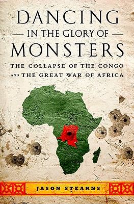 Dancing in the Glory of Monsters: The Collapse of the Congo and the Great War of Africa - Stearns, Jason K