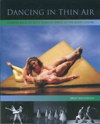 Dancing in Thin Air: Looking Back on Sixty Years of Dance at the Banff Centre - Anderson, Carol (Editor), and MacDonald, Brian (Text by)