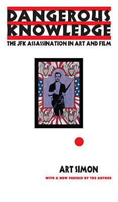 Dangerous Knowledge: The JFK Assassination in Art and Film - Simon, Art
