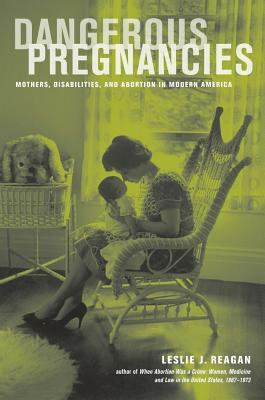 Dangerous Pregnancies: Mothers, Disabilities, and Abortion in Modern America - Reagan, Leslie J