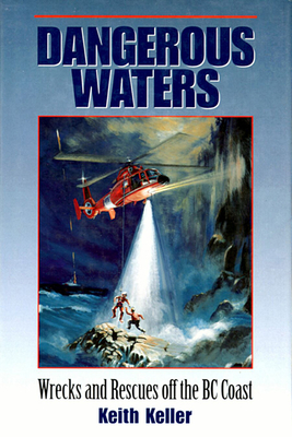 Dangerous Waters: Wrecks and Rescues Off the BC Coast - Keller, Keith
