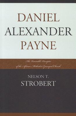 Daniel Alexander Payne: The Venerable Preceptor of the African Methodist Episcopal Church - Strobert, Nelson T