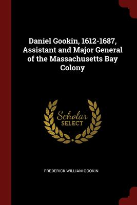 Daniel Gookin, 1612-1687, Assistant and Major General of the Massachusetts Bay Colony - Gookin, Frederick William