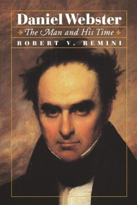 Daniel Webster: The Man and His Time - Remini, Robert Vincent, and Remini