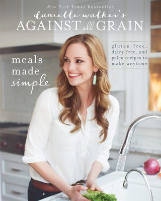 Danielle Walker's Against All Grain: Meals Made Simple: Gluten-Free, Dairy-Free, and Paleo Recipes to Make Anytime - Walker, Danielle
