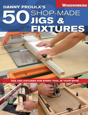 Danny Proulx's 50 Shop-Made Jigs & Fixtures - Proulx, Danny