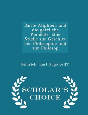 Dante Alighieri Und Die Gottliche Komodie: Eine Studie Zur Geschite Der Philosophie Und Zur Philosop - Scholar's Choice Edition - Karl Hugo Delff, Heinrich