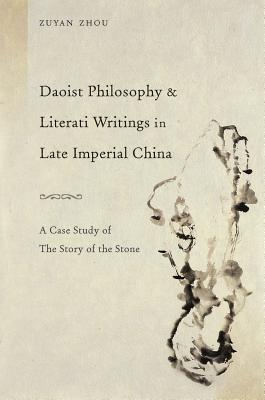 Daoist Philosophy and Literati Writings in Late Imperial China: A Case Study of the Story of the Stone - Zhou, Zuyan