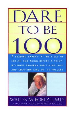 Dare to Be 100: 99 Steps to a Long, Healthy Life - Bortzii, Walter M, M.D.