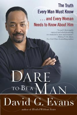 Dare to Be a Man: The Truth Every Man Must Know... and Every Woman Needs to Know about Him - Evans, David