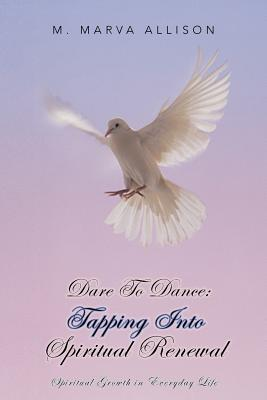 Dare to Dance: Tapping Into Spiritual Renewal: Spiritual Growth in Everyday Life - Allison, M Marva