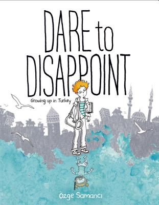Dare to Disappoint: Growing Up in Turkey - Samanci, Ozge