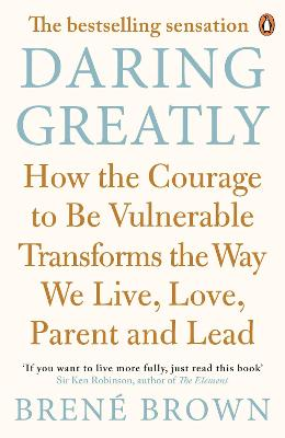 Daring Greatly: How the Courage to be Vulnerable Transforms the Way We Live, Love, Parent, and Lead - Brown, Brene