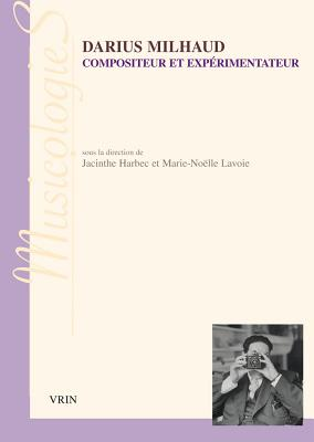 Darius Milhaud: Compositeur Et Experimentateur - Harbec, Jacinthe (Contributions by), and Lavoie, Marie-Noelle (Contributions by), and Bouscant, Liouba (Contributions by)