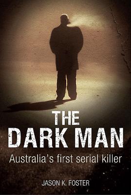Dark Man: Australia'S First Serial Killer - Foster, Jason