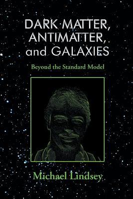 Dark Matter, Antimatter, and Galaxies: Beyond the Standard Model - Lindsey, Michael