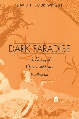 Dark Paradise: A History of Opiate Addiction in America - Courtwright, David T