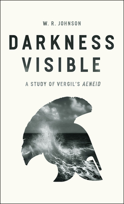 "Darkness Visible: A Study of Vergil's ""Aeneid"" - Johnson, W R"