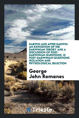 Darwin and After Darwin. an Exposition of the Darwinian Theory and a Discussion of Post-Darwinian Questions. III Post-Darwinian Questions Isolation and Physiological Selection - Romanes, George John