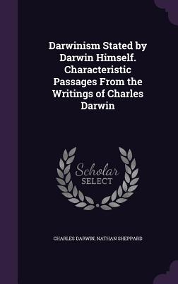 Darwinism Stated by Darwin Himself. Characteristic Passages from the Writings of Charles Darwin - Darwin, Charles, Professor, and Sheppard, Nathan
