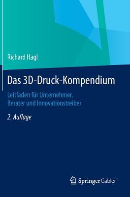 Das 3D-Druck-Kompendium: Leitfaden Fur Unternehmer, Berater Und Innovationstreiber - Hagl, Richard