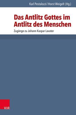 Das Antlitz Gottes Im Antlitz Des Menschen: Zugange Zu Johann Kaspar Lavater. Zwanzig Beitrage - Pestalozzi, Karl (Editor), and Weigelt, Horst (Editor)