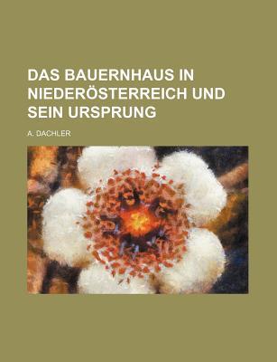 Das Bauernhaus in Niederosterreich Und Sein Ursprung (1897) - Dachler, A