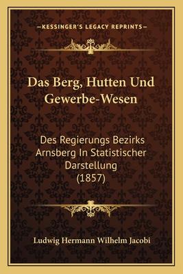 Das Berg, Hutten Und Gewerbe-Wesen: Des Regierungs Bezirks Arnsberg in Statistischer Darstellung (1857) - Jacobi, Ludwig Hermann Wilhelm (Editor)