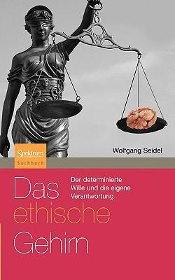 Das Ethische Gehirn: Der Determinierte Wille Und die Eigene Verantwortung - Seidel, Wolfgang