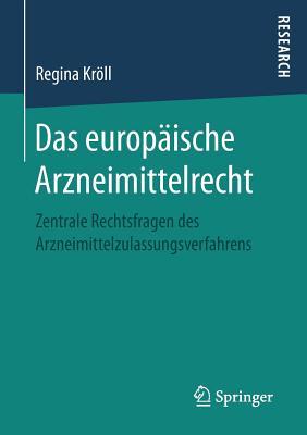 Das Europaische Arzneimittelrecht: Zentrale Rechtsfragen Des Arzneimittelzulassungsverfahrens - Kroll, Regina