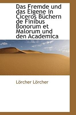 Das Fremde Und Das Eigene in Ciceros Buchern de Finibus Bonorum Et Malorum Und Den Academica - Lrcher, Lrcher, and L Rcher, L Rcher, and Lorcher, Lorcher