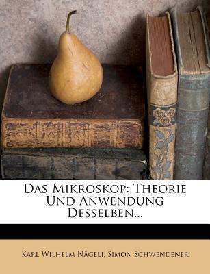 Das Mikroskop: Theorie Und Anwendung Desselben... - N Geli, Karl Wilhelm, and Schwendener, Simon, and Nageli, Karl Wilhelm