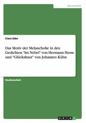 Das Motiv Der Melancholie in Den Gedichten Im Nebel Von Hermann Hesse Und Gluckshaut Von Johannes Kuhn - Habereder, Clarissa, and Eder, Clara