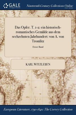 Das Opfer. T. 1-2: Ein Historisch-Romantisches Gemalde Aus Dem Sechzehnten Jahrhundert: Von A. Von Tromlitz; Erster Band - Witzleben, Karl August