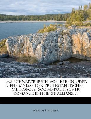 Das Schwarze Buch Von Berlin Oder Geheimnisse Der Protestantischen Metropole: Social-Politischer Roman. Die Heilige Allianz ... - Schroeter, Wilhelm
