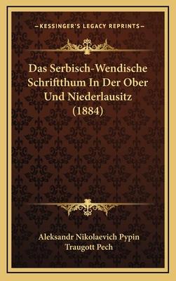 Das Serbisch-Wendische Schriftthum in Der Ober Und Niederlausitz (1884) - Pypin, Aleksandr Nikolaevich, and Pech, Traugott