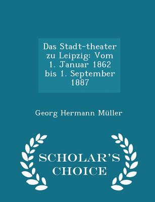 Das Stadt-Theater Zu Leipzig: Vom 1. Januar 1862 Bis 1. September 1887 - Scholar's Choice Edition - Muller, Georg Hermann