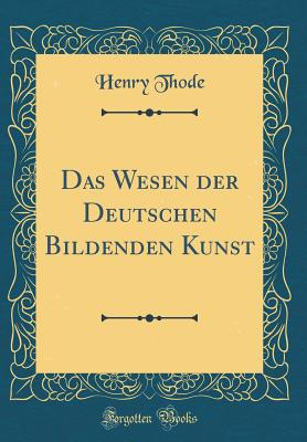 Das Wesen Der Deutschen Bildenden Kunst (Classic Reprint) - Thode, Henry