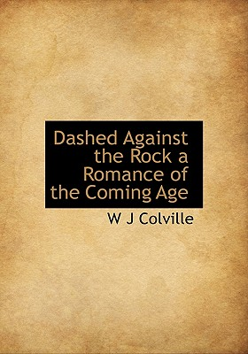 Dashed Against the Rock a Romance of the Coming Age - Colville, W J