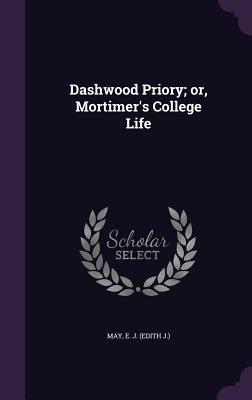 Dashwood Priory; Or, Mortimer's College Life - May, E J