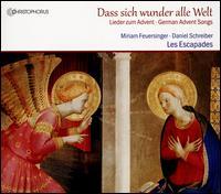 Dass sich wunder alle Welt: Lieder zum Advent - Daniel Schreiber (tenor); Evelyn Laib (organ); Les Escapades; Miriam Feuersinger (soprano)